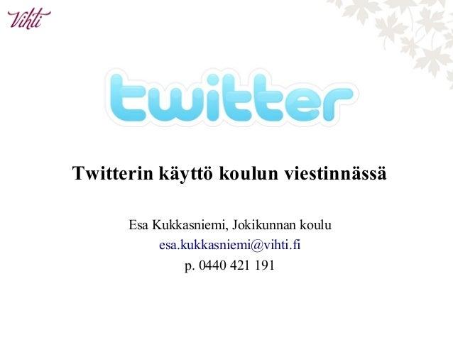 Twitterin käyttö koulun viestinnässä Esa Kukkasniemi, Jokikunnan koulu esa.kukkasniemi@vihti.fi p. 0440 421 191