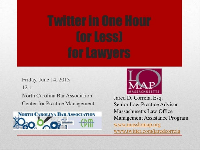 Twitter in One Hour (or Less) for Lawyers Friday, June 14, 2013 12-1 North Carolina Bar Association Center for Practice Ma...