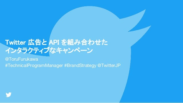Twitter 広告と API を組み合わせた インタラクティブなキャンペーン @ToruFurukawa #TechnicalProgramManager #BrandStrategy @TwitterJP