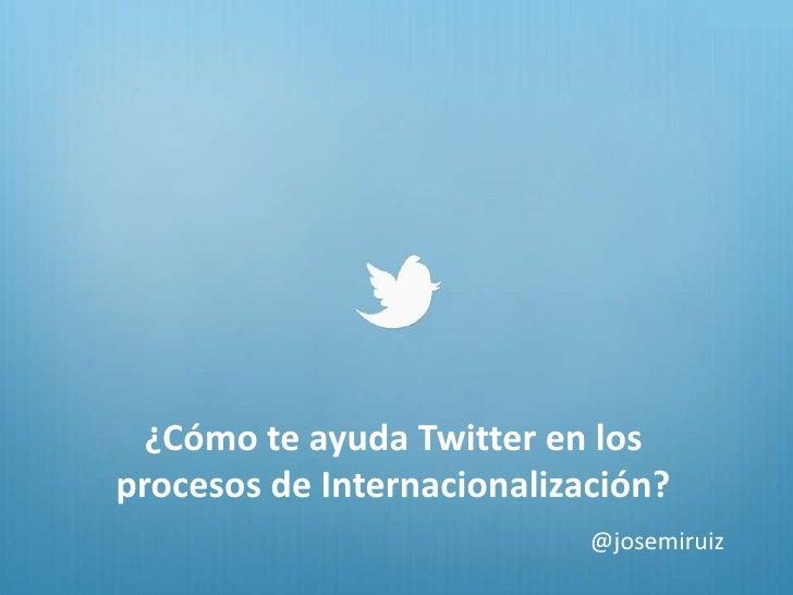 ¿Cómo te ayuda Twitter en losprocesos de Internacionalización?                            @josemiruiz