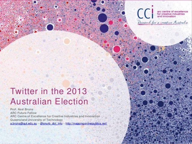 Twitter in the 2013 Australian Election Prof. Axel Bruns ARC Future Fellow ARC Centre of Excellence for Creative Industrie...