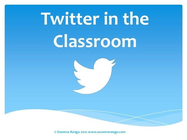 Twitter in the Classroom © Seomra Ranga 2012 www.seomraranga.com