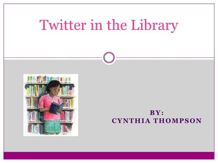 Twitter in the Library<br />By:<br />Cynthia thompson<br />