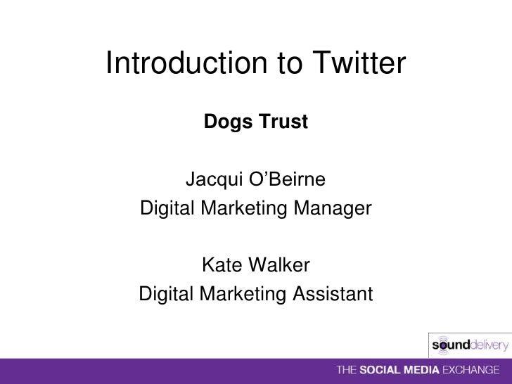 Introduction to Twitter<br />Dogs Trust<br />Jacqui O'Beirne<br />Digital Marketing Manager<br />Kate Walker<br />Digital ...
