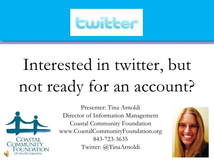 Interested in twitter, butnot ready for an account?             Presenter: Tina Arnoldi      Director of Information Manag...