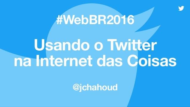 Usando o Twitter na Internet das Coisas @jchahoud #WebBR2016