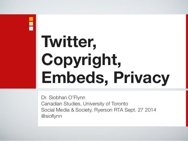 Twitter,  Copyright,  Embeds, Privacy  Dr. Siobhan O'Flynn  Canadian Studies, University of Toronto  Social Media & Societ...