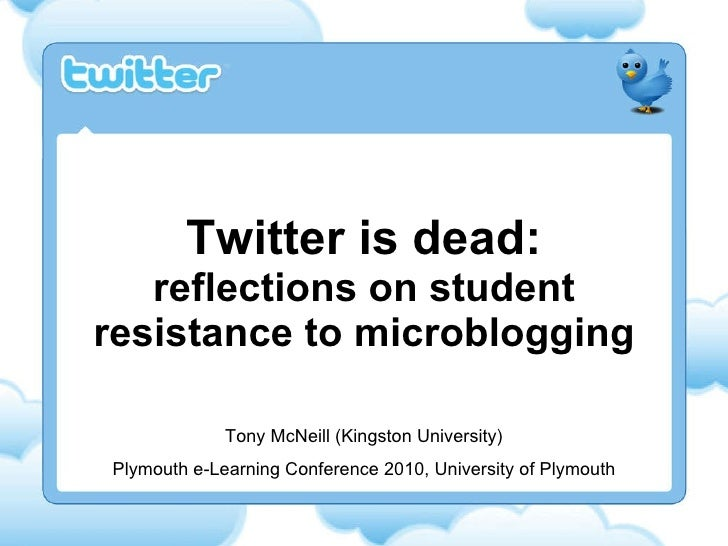 Twitter is dead: reflections on student resistance to microblogging Tony McNeill (Kingston University) Plymouth e-Learning...