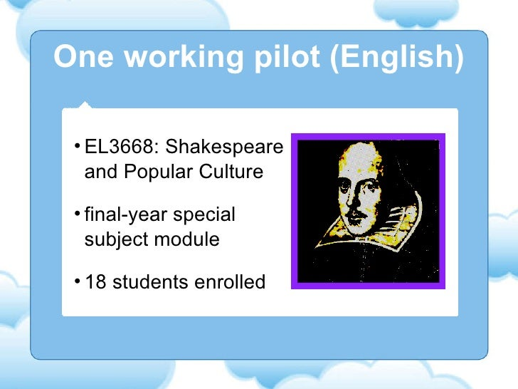 One working pilot (English) <ul><li>EL3668: Shakespeare and Popular Culture </li></ul><ul><li>final-year special subject m...