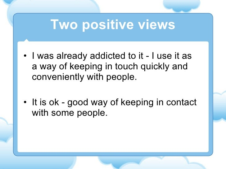 <ul><li>I was already addicted to it - I use it as a way of keeping in touch quickly and conveniently with people.  </li><...