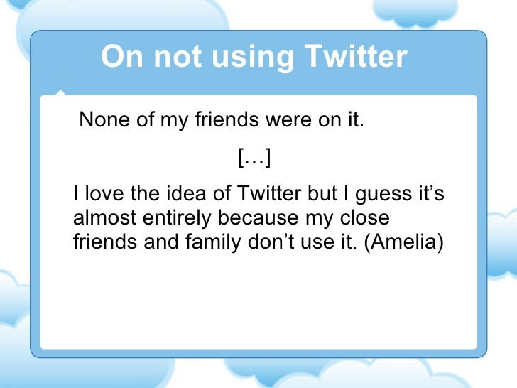 None of my friends were on it. […] I love the idea of Twitter but I guess it's almost entirely because my close friends an...