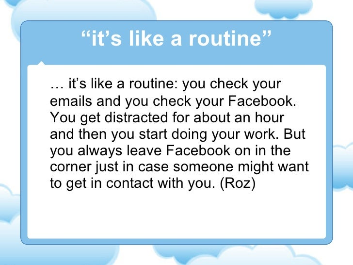 …  it's like a routine: you check your emails and you check your Facebook. You get distracted for about an hour and then y...