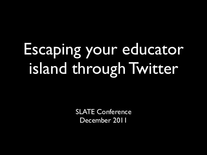 Escaping your educator island through Twitter       SLATE Conference        December 2011