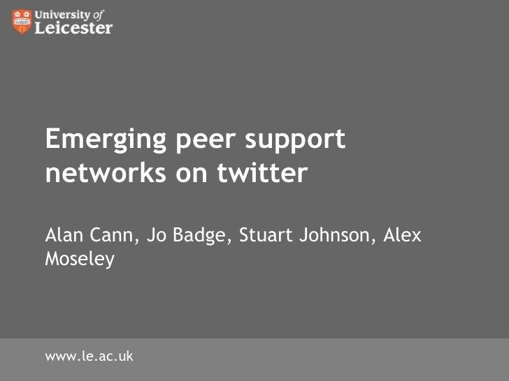 Emerging peer support networks on twitterAlan Cann, Jo Badge, Stuart Johnson, Alex Moseley<br />www.le.ac.uk<br />