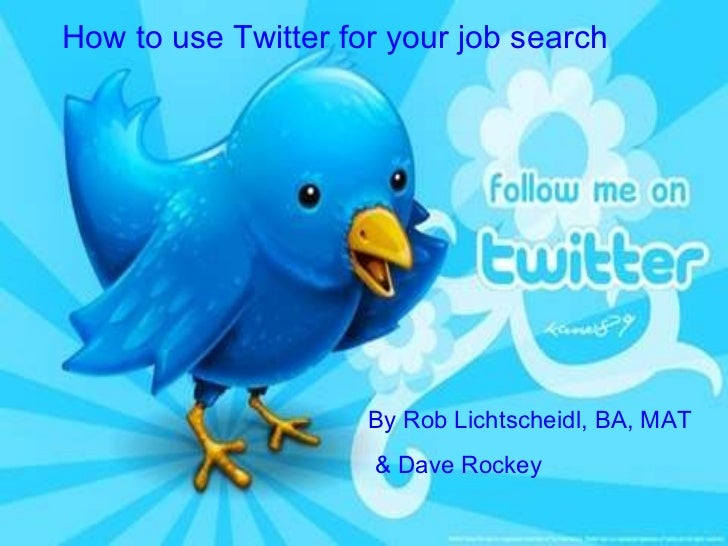 How to use Twitter for your job search By Rob Lichtscheidl, BA, MAT  & Dave Rockey
