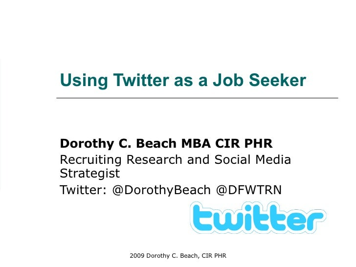 Using Twitter as a Job Seeker Dorothy C. Beach MBA CIR PHR Recruiting Research and Social Media Strategist Twitter: @Dorot...