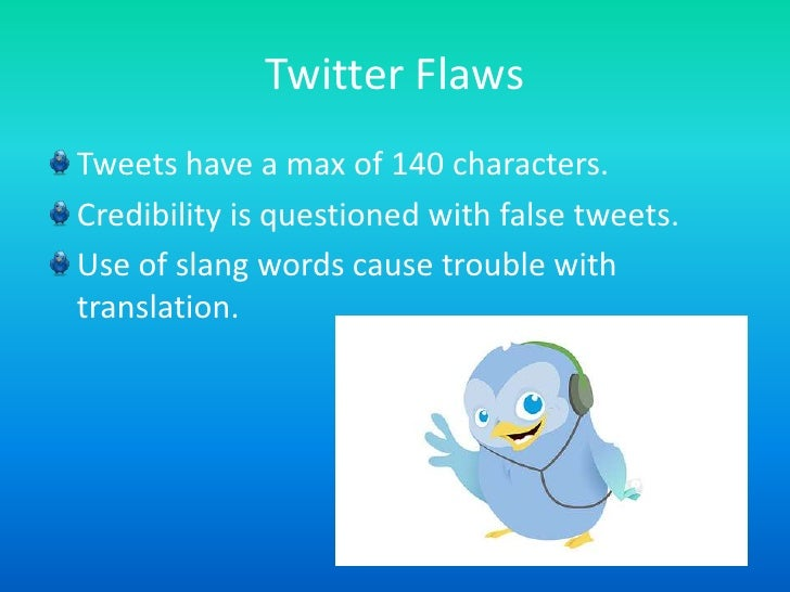 Twitter Flaws<br />Tweets have a max of 140 characters.<br />Credibility is questioned with false tweets.<br />Use of slan...