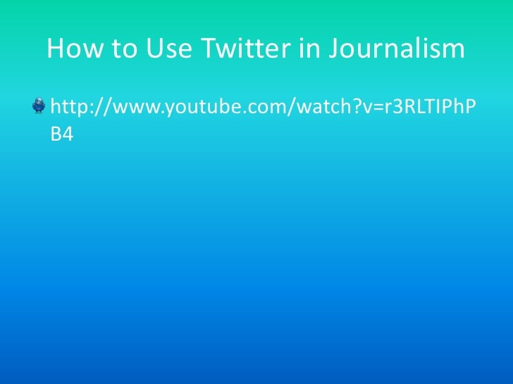How to Use Twitter in Journalism<br />http://www.youtube.com/watch?v=r3RLTIPhPB4<br />