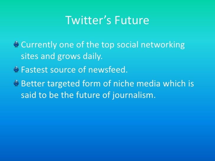 Twitter's Future<br />Currently one of the top social networking sites and grows daily.<br />Fastest source of newsfeed. <...