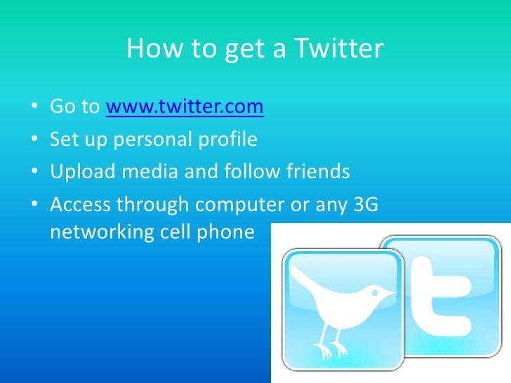 How to get a Twitter<br />Go to www.twitter.com<br />Set up personal profile<br />Upload media and follow friends<br />Acc...