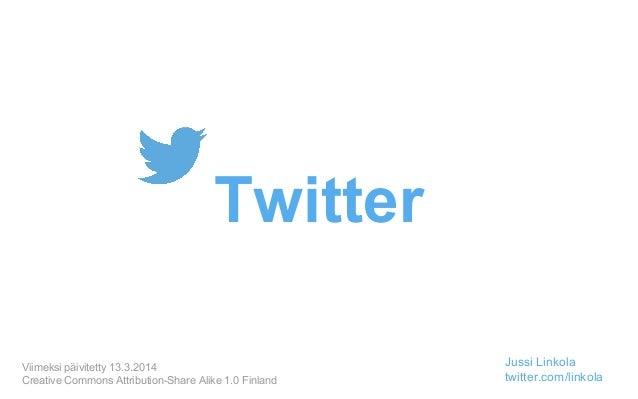 Twitter Viimeksi päivitetty 13.3.2014 Creative Commons Attribution-Share Alike 1.0 Finland Jussi Linkola twitter.com/linko...