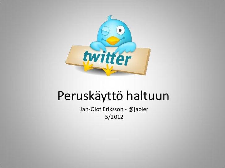 Peruskäyttö haltuun   Jan-Olof Eriksson - @jaoler             5/2012