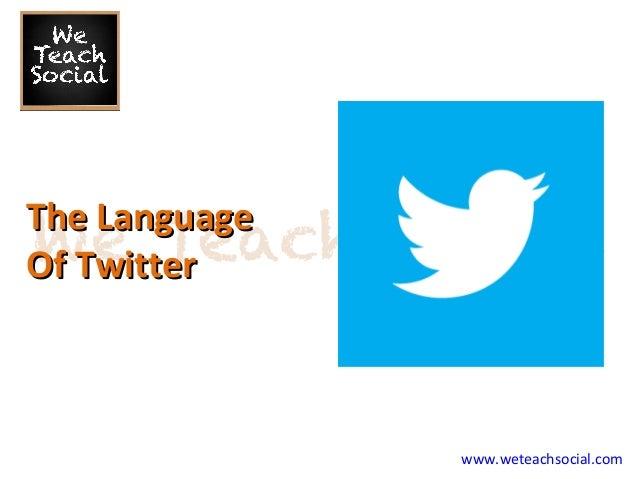 www.weteachsocial.com The LanguageThe Language Of TwitterOf Twitter