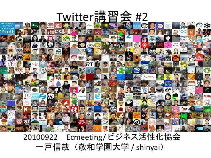 Twitter講習会 #2     20100922 Ecmeeting/ ビジネス活性化協会    一戸信哉(敬和学園大学 / shinyai)