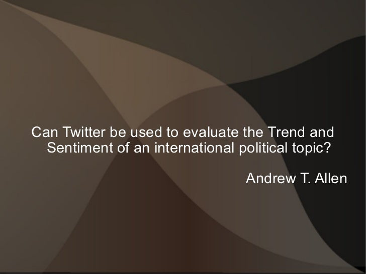 Can Twitter be used to evaluate the Trend and Sentiment of an international political topic? Andrew T. Allen