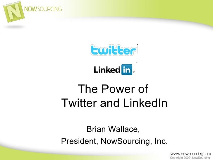 The Power of  Twitter and LinkedIn Brian Wallace,  President, NowSourcing, Inc.