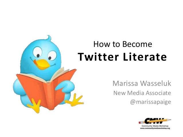 How to Become  Twitter Literate Marissa Wasseluk New Media Associate @marissapaige