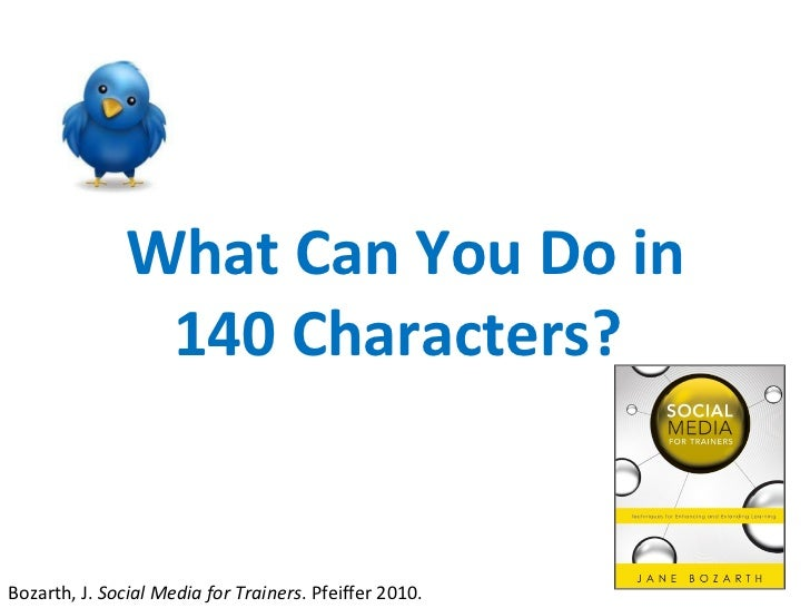 What Can You Do in 140 Characters?  Bozarth, J.  Social Media for Trainers . Pfeiffer 2010.