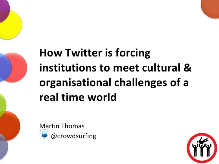How Twitter is forcing institutions to meet cultural & organisational challenges of a real time world Martin Thomas @crowd...