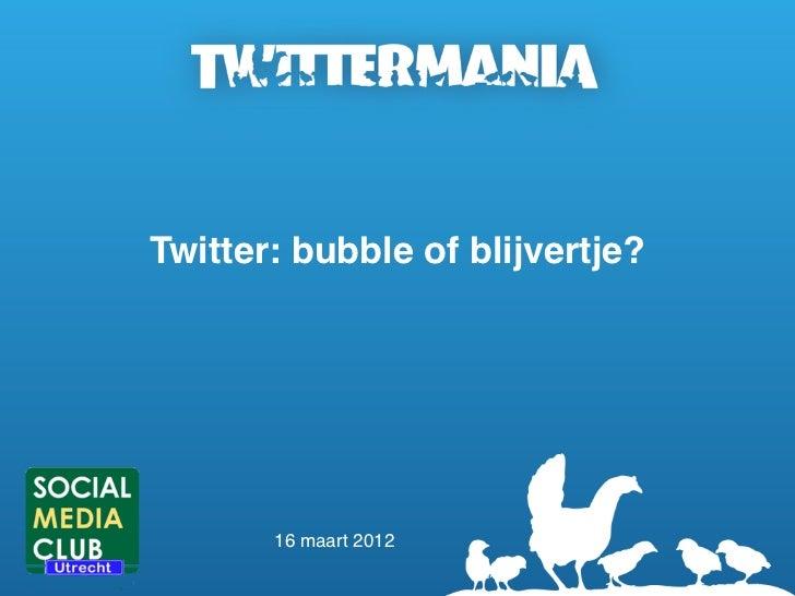 Twitter: bubble of blijvertje?       16 maart 2012