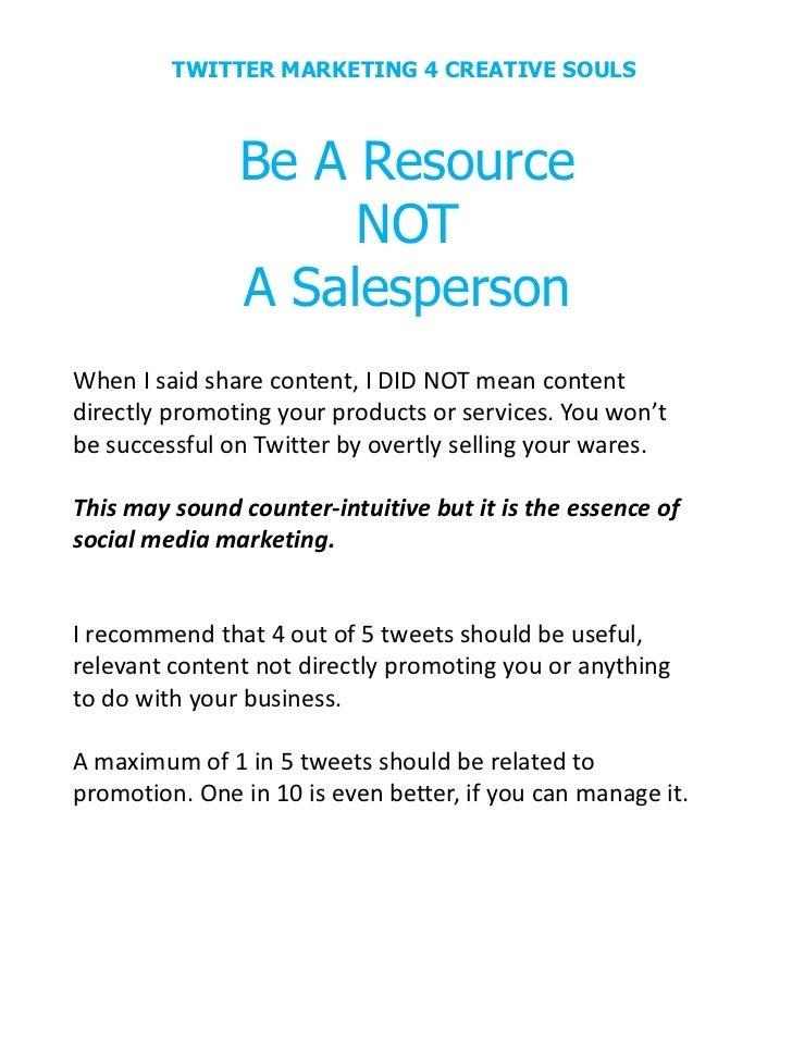 TWITTER MARKETING 4 CREATIVE SOULS               Be A Resource                    NOT               A SalespersonWhen I sa...