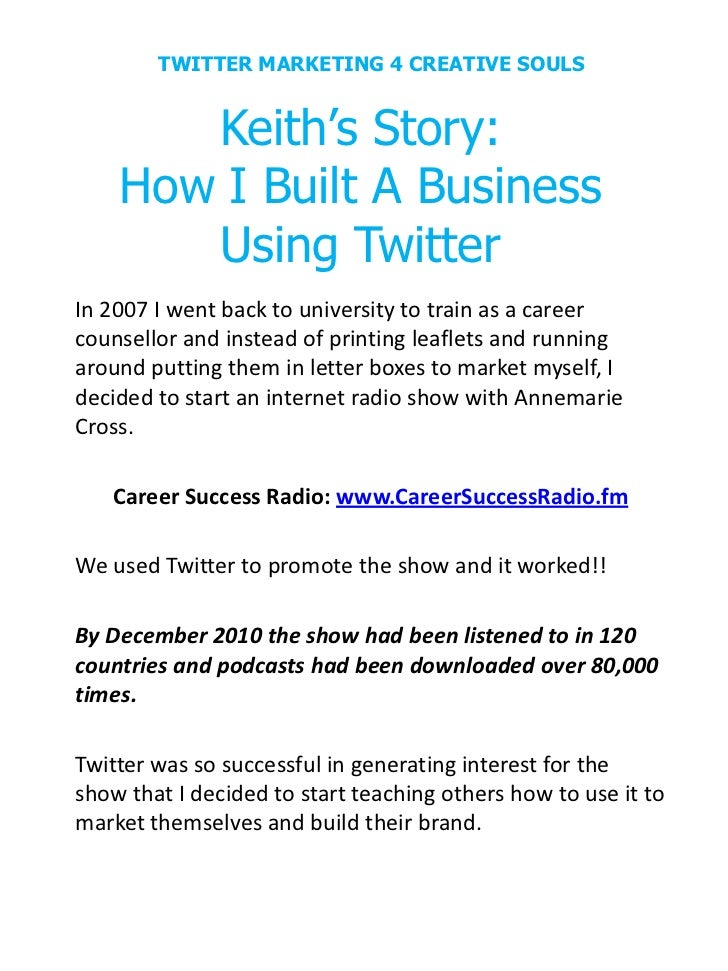 TWITTER MARKETING 4 CREATIVE SOULS       Keith's Story:    How I Built A Business       Using TwitterIn 2007 I went back t...