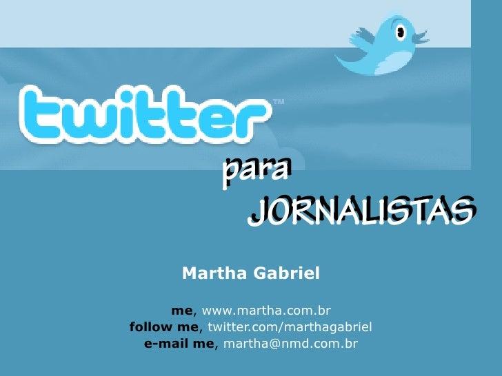 Martha Gabriel        me, www.martha.com.br follow me, twitter.com/marthagabriel   e-mail me, martha@nmd.com.br