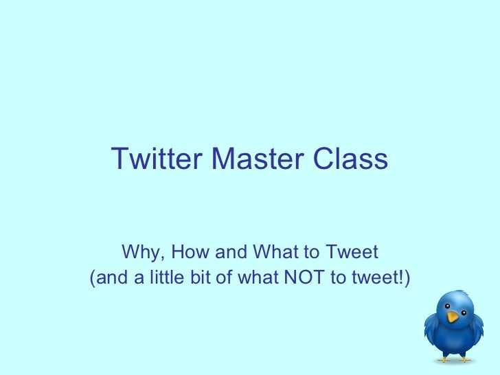 Twitter Master Class   Why, How and What to Tweet(and a little bit of what NOT to tweet!)