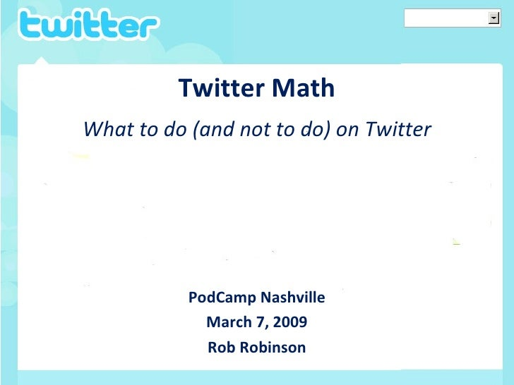 Twitter Math <ul><li>What to do (and not to do) on Twitter </li></ul><ul><li>PodCamp Nashville </li></ul><ul><li>March 7, ...