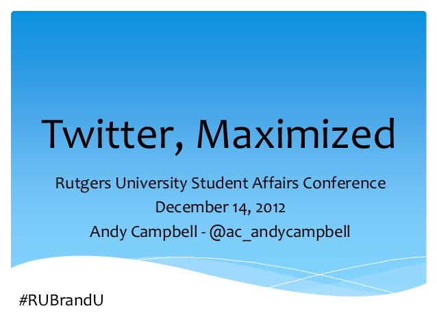 Twitter, Maximized   Rutgers University Student Affairs Conference                December 14, 2012       Andy Campbell - ...