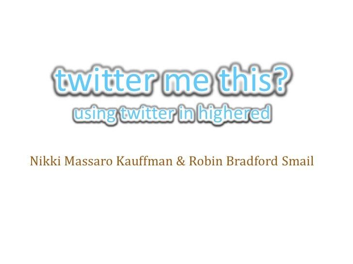 twitter me this?using twitter in highered<br />Nikki Massaro Kauffman & Robin Bradford Smail<br />