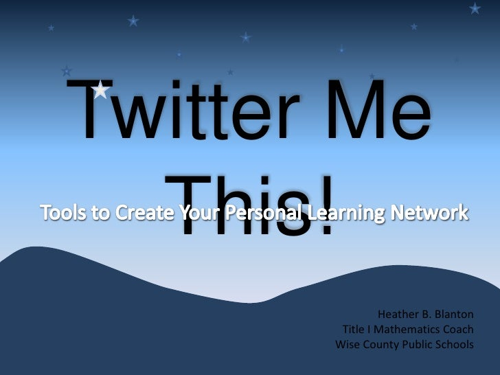 Twitter Me This!<br />Tools to Create Your Personal Learning Network <br />Heather B. Blanton<br />Title I Mathematics Coa...