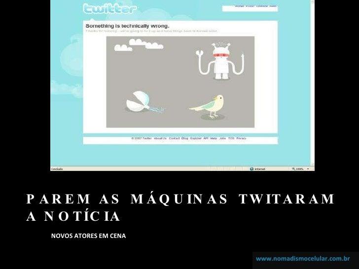 PAREM AS MÁQUINAS TWITARAM A NOTÍCIA <ul><li>NOVOS ATORES EM CENA </li></ul>www.nomadismocelular.com.br www.nomadismocelul...