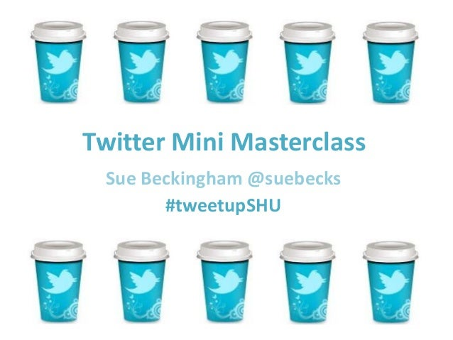 Twitter Mini MasterclassSue Beckingham @suebecks#tweetupSHU
