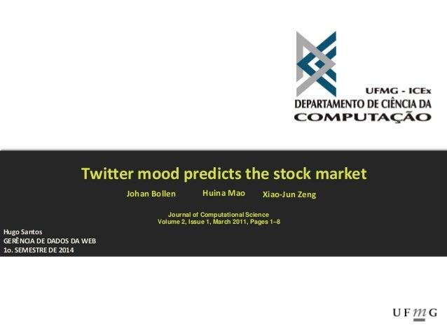 Hugo Santos GERÊNCIA DE DADOS DA WEB 1o. SEMESTRE DE 2014 Twitter mood predicts the stock market Johan Bollen Huina Mao Xi...