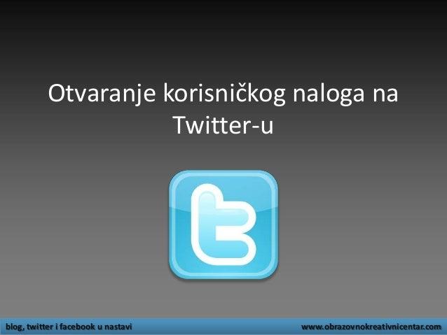 Otvaranje korisničkog naloga na Twitter-u blog, twitter i facebook u nastavi www.obrazovnokreativnicentar.com