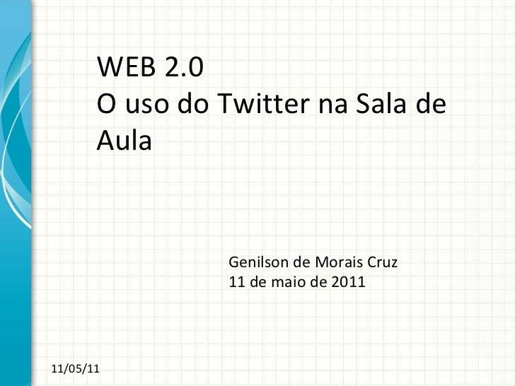 WEB 2.0 O uso do Twitter na Sala de Aula Genilson de Morais Cruz 11 de maio de 2011