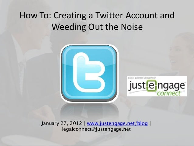 How To: Creating a Twitter Account and Weeding Out the Noise January 27, 2012 | www.justengage.net/blog | legalconnect@jus...