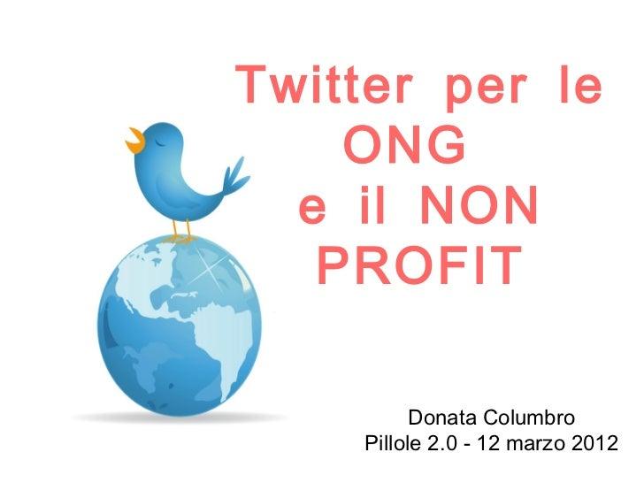 Twitter per le    ONG  e il NON   PROFIT          Donata Columbro    Pillole 2.0 - 12 marzo 2012