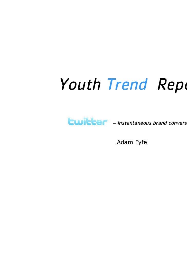 Youth Trend Report      – instantaneous brand conversation       Adam Fyfe